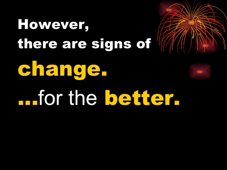 However,  there are signs of  change. … for the  better.