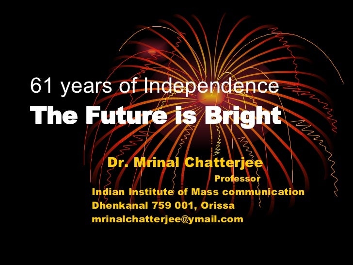 61 years of Independence The Future is Bright Dr. Mrinal Chatterjee     Professor Indian Institute of Mass communication D...