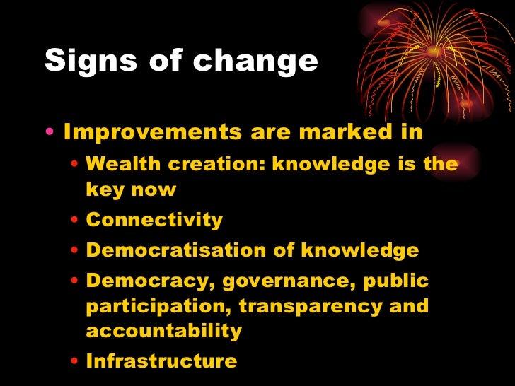 Signs of change <ul><li>Improvements are marked in </li></ul><ul><ul><li>Wealth creation: knowledge is the key now </li></...
