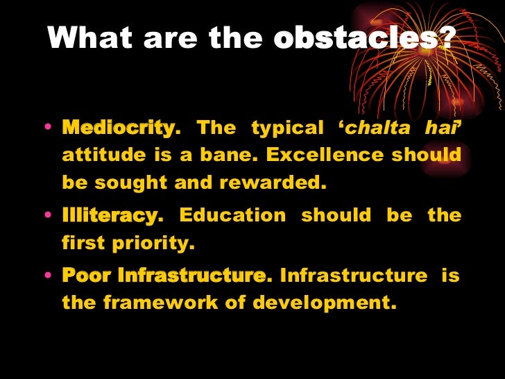 What are the  obstacles ? <ul><li>Mediocrity . The typical ' chalta hai ' attitude is a bane. Excellence should be sought ...