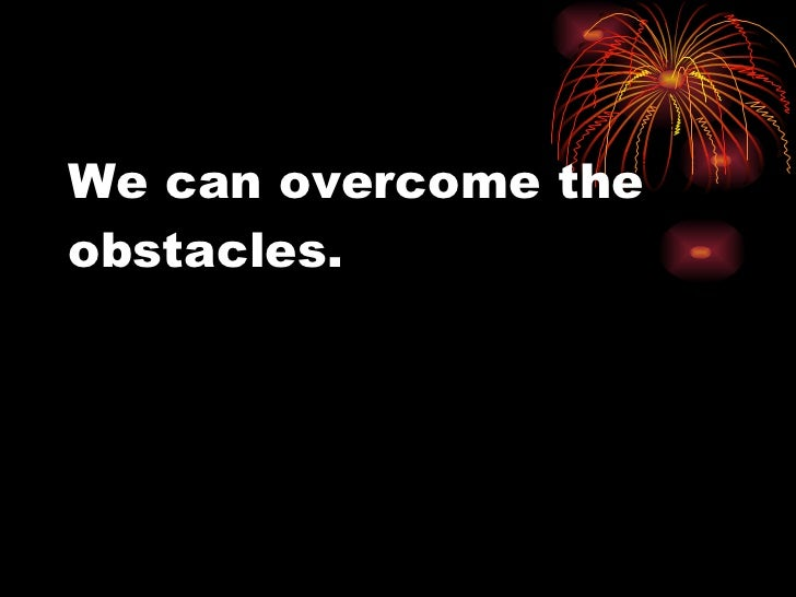 We can overcome the obstacles.