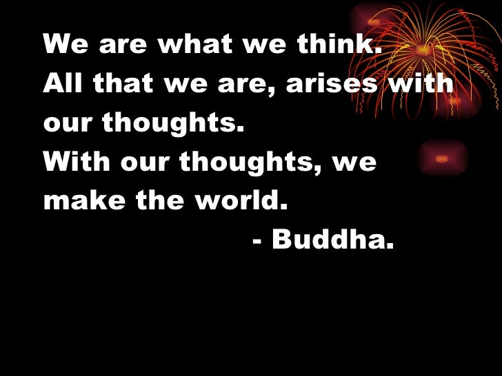We are what we think.  All that we are, arises with our thoughts.  With our thoughts, we make the world.  - Buddha.