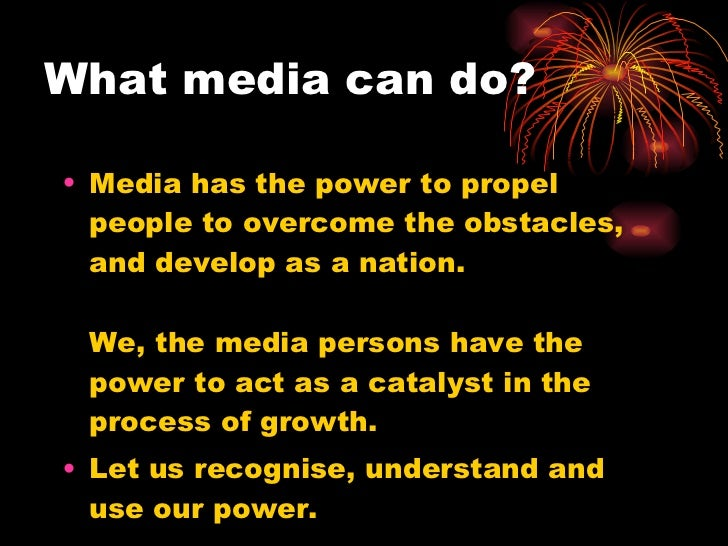 What media can do? <ul><li>Media has the power to propel people to overcome the obstacles, and develop as a nation. We, th...
