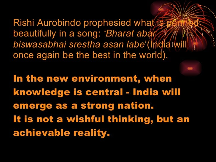 Rishi Aurobindo prophesied what is penned beautifully in a song:  'Bharat abar biswasabhai srestha asan labe '(India will ...