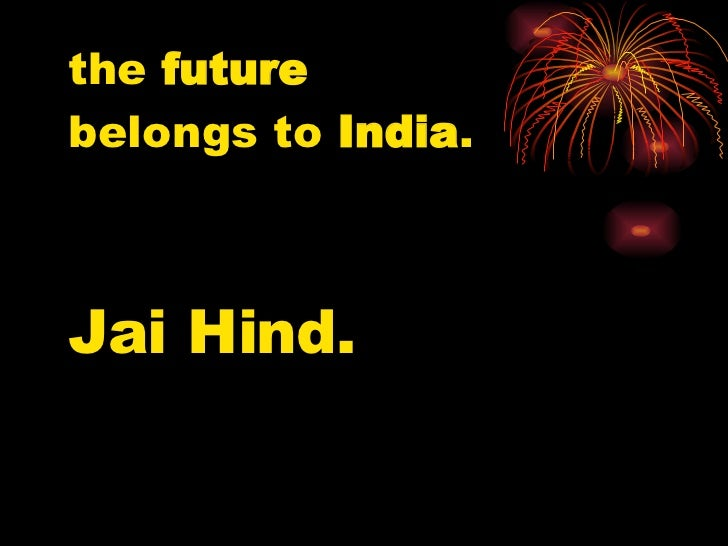 the  future   belongs to  India . Jai Hind.