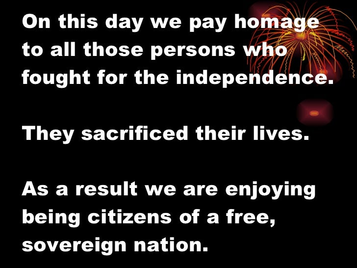 On this day we pay homage to all those persons who fought for the independence. They sacrificed their lives. As a result w...