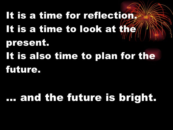 It is a time for reflection. It is a time to look at the present. It is also time to plan for the future. … and the future...