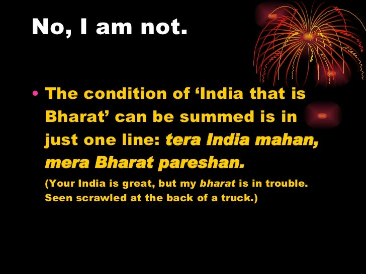 No, I am not. <ul><li>The condition of 'India that is Bharat' can be summed is in just one line:  tera India mahan, mera B...