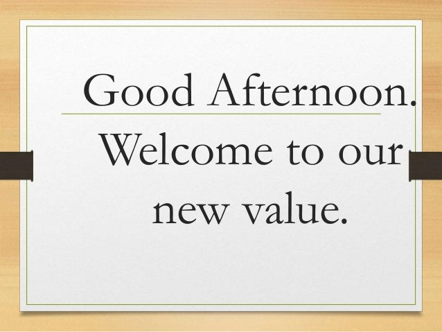 Good Afternoon. Welcome to our new value.