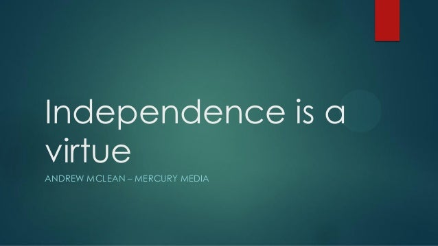 Independence is a virtue ANDREW MCLEAN – MERCURY MEDIA