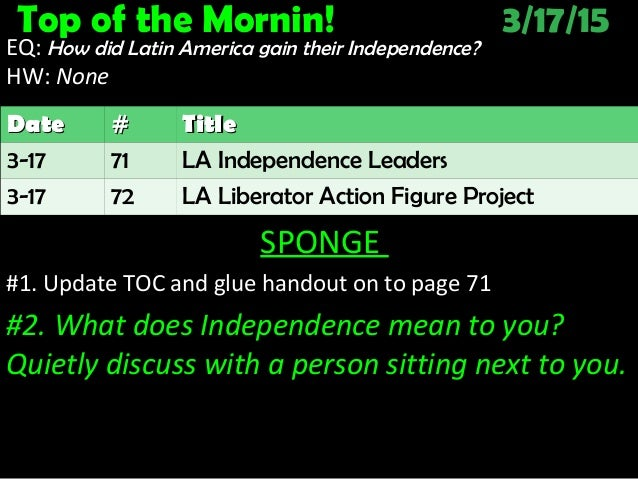 Top of the Mornin! 3/17/15 EQ: How did Latin America gain their Independence? HW: NoneNone SPONGE #1. Update TOC and glue ...