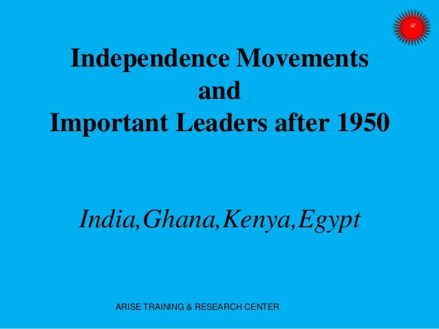 Independence Movements and Important Leaders after 1950 India,Ghana,Kenya,Egypt ARISE TRAINING & RESEARCH CENTER