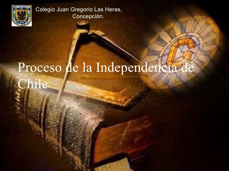 Proceso de la Independencia de Chile Colegio Juan Gregorio Las Heras,  Concepción.