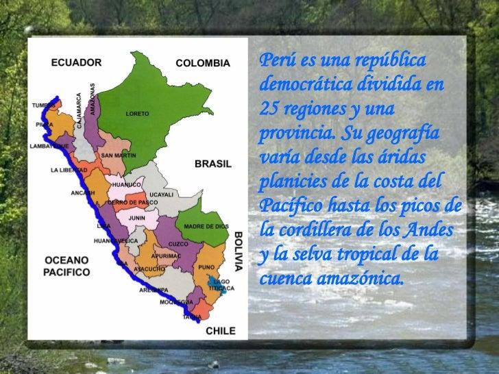 Perú es una república democrática dividida en 25 regiones y una provincia. Su geografía varía desde las áridas planicies d...