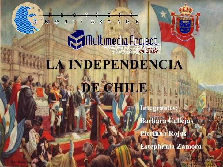 LA INDEPENDENCIA  DE CHILE  Integrantes: Barbara Callejas Pierinna Rojas Estephania Zamora