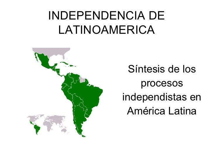 INDEPENDENCIA DE LATINOAMERICA Síntesis de los procesos independistas en América Latina