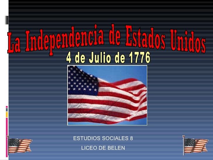 La Independencia de Estados Unidos 4 de Julio de 1776 ESTUDIOS SOCIALES 8 LICEO DE BELEN