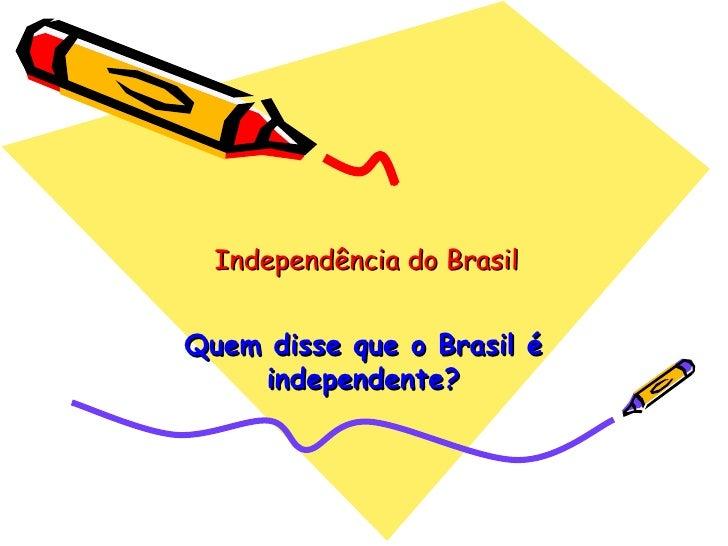 Independência do Brasil Quem disse que o Brasil é independente?