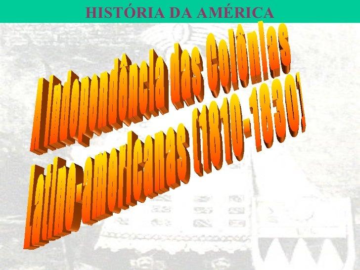 HISTÓRIA DA AMÉRICA A Independência das Colônias Latino-americanas (1810-1830)