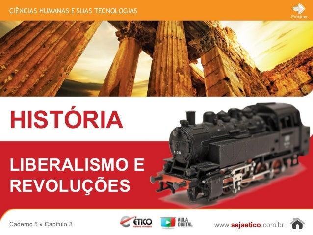 CIÊNCIAS HUMANAS E SUAS TECNOLOGIAS HISTÓRIA www.sejaetico.com.br Próximo Caderno 5 » Capítulo 3 LIBERALISMO E REVOLUÇÕES
