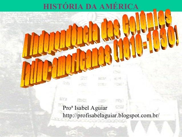 HISTÓRIA DA AMÉRICA   Proª Isabel Aguiar   http://profisabelaguiar.blogspot.com.br/