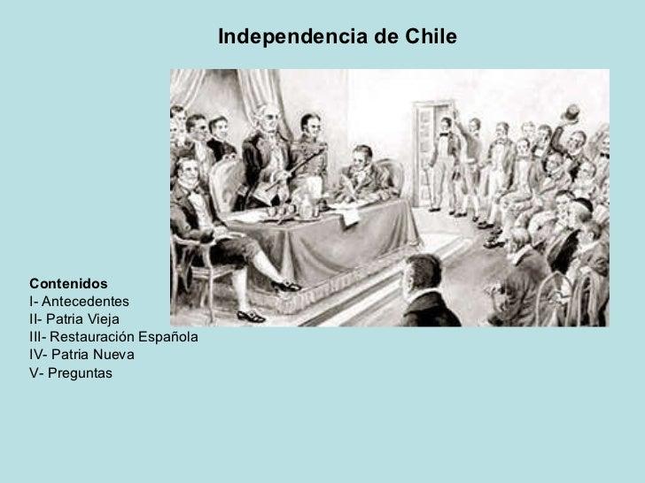 Independencia de Chile Contenidos I- Antecedentes II- Patria Vieja III- Restauración Española IV- Patria Nueva V- Preguntas