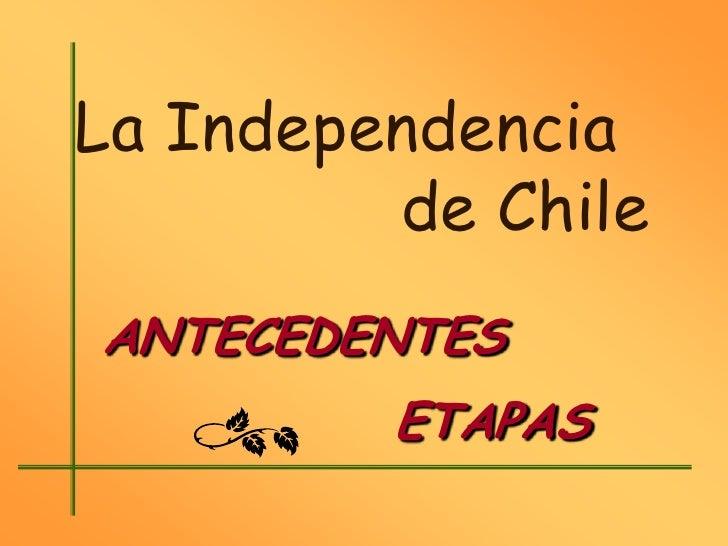 La Independencia         de ChileANTECEDENTES         ETAPAS