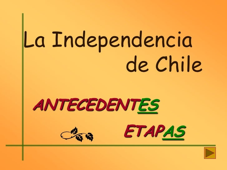 La Independencia         de ChileANTECEDENTES         ETAPAS