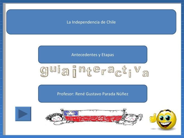La Independencia de Chile       Antecedentes y EtapasProfesor: René Gustavo Parada Núñez