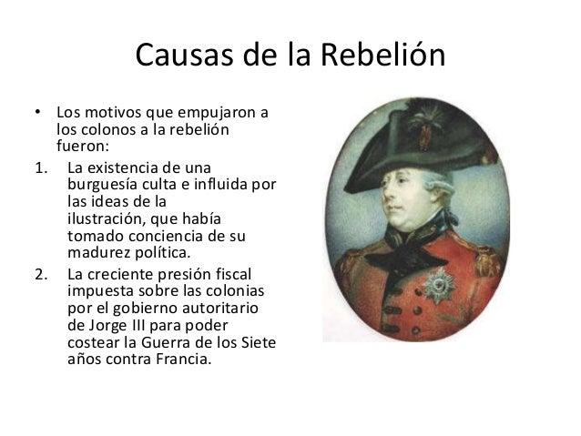 Causas de la Rebelión • Los motivos que empujaron a los colonos a la rebelión fueron: 1. La existencia de una burguesía cu...