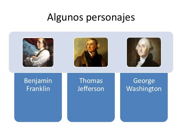 Algunos personajes Benjamín Franklin Thomas Jefferson George Washington