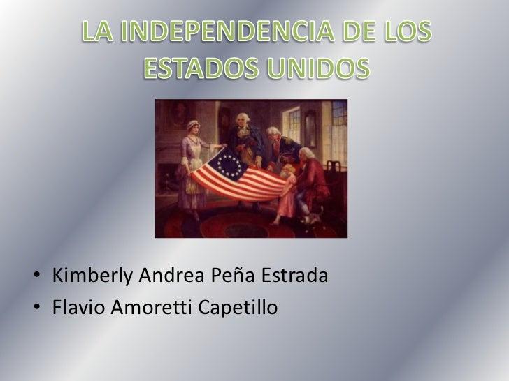 LA INDEPENDENCIA DE LOS ESTADOS UNIDOS<br />Kimberly Andrea Peña Estrada<br />Flavio Amoretti Capetillo<br />