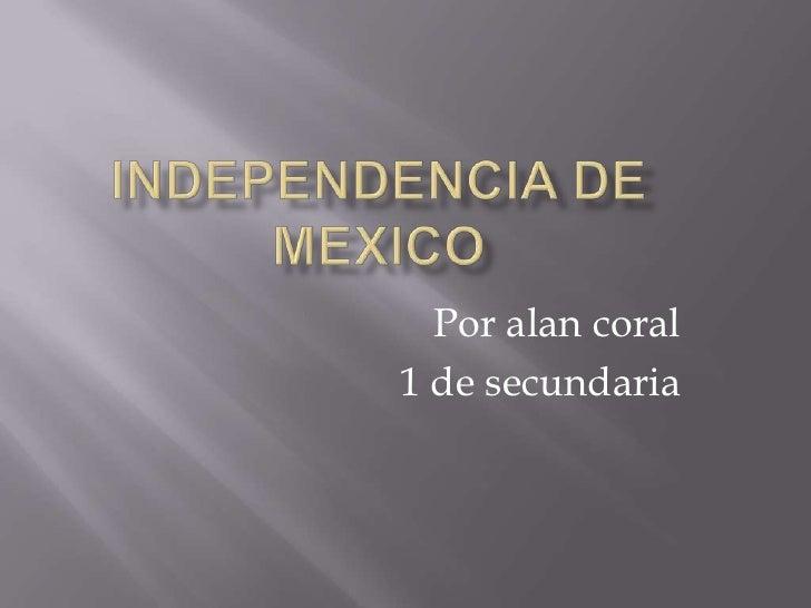 Independencia de mexico<br />Poralan coral <br />1 de secundaria<br />