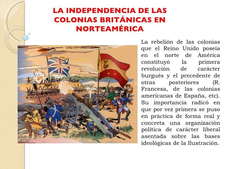 LA INDEPENDENCIA DE LAS COLONIAS BRITÁNICAS EN NORTEAMÉRICA La rebelión de las colonias que el Reino Unido poseía en el no...