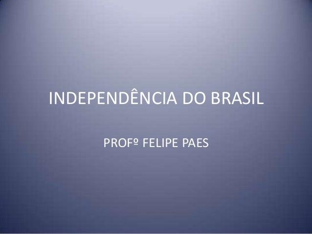INDEPENDÊNCIA DO BRASIL PROFº FELIPE PAES