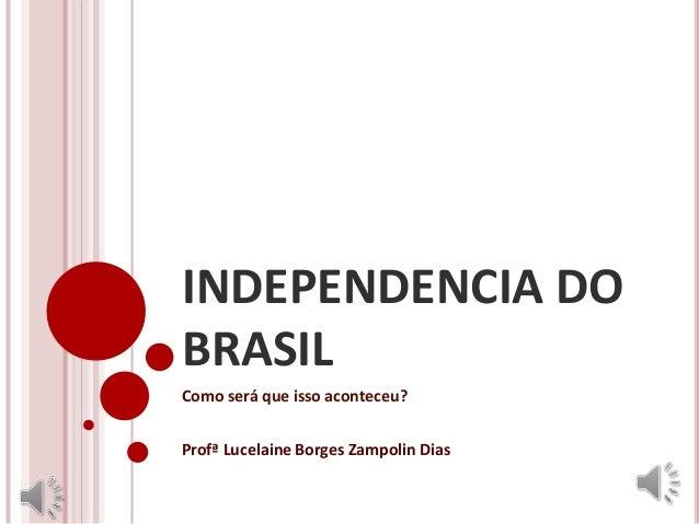 INDEPENDENCIA DO BRASIL Como será que isso aconteceu? Profª Lucelaine Borges Zampolin Dias