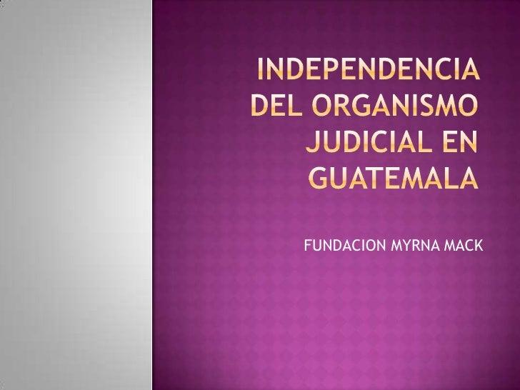 INDEPENDENCIA  DEL ORGANISMO JUDICIAL EN GUATEMALA<br />FUNDACION MYRNA MACK<br />