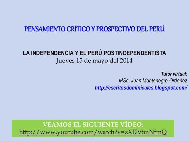 LA INDEPENDENCIA Y EL PERÚ POSTINDEPENDENTISTA Jueves 15 de mayo del 2014 Tutor virtual: MSc. Juan Montenegro Ordoñez http...
