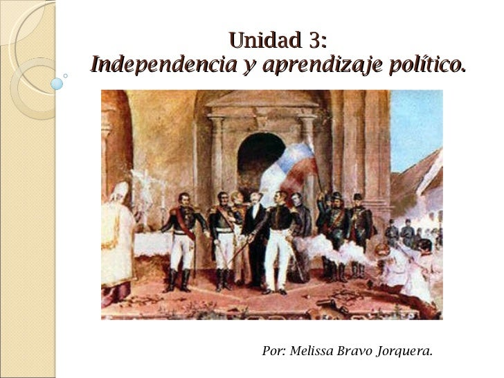 Unidad 3: Independencia y aprendizaje político. Por: Melissa Bravo Jorquera.