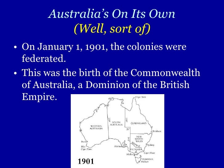 Australia's On Its Own(Well, sort of)<br />On January 1, 1901, the colonies were federated.<br />This was the birth of the...