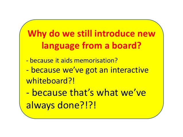 Why do we still introduce new language from a board? - because it aids memorisation? - because we've got an interactive wh...