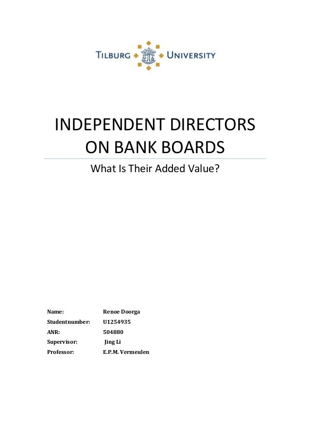 INDEPENDENT DIRECTORS ON BANK BOARDS What Is Their Added Value? Name: Renoe Doorga Studentnumber: U1254935 ANR: 504880 Sup...