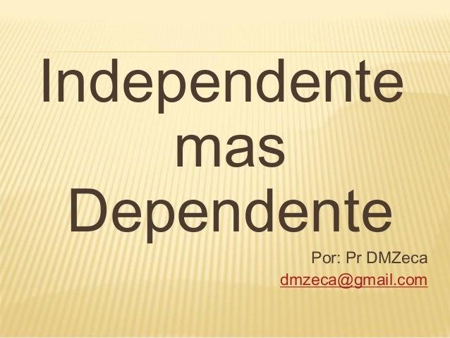 Independente     mas Dependente          Por: Pr DMZeca       dmzeca@gmail.com