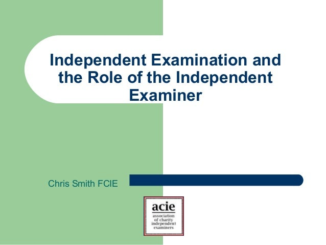Independent Examination and the Role of the Independent Examiner Chris Smith FCIE