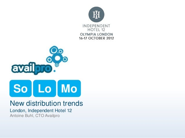 So Lo MoNew distribution trendsLondon, Independent Hotel 12Antoine Buhl, CTO Availpro