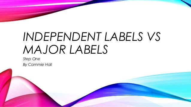 INDEPENDENT LABELS VS MAJOR LABELS Step One By Cammie Hall