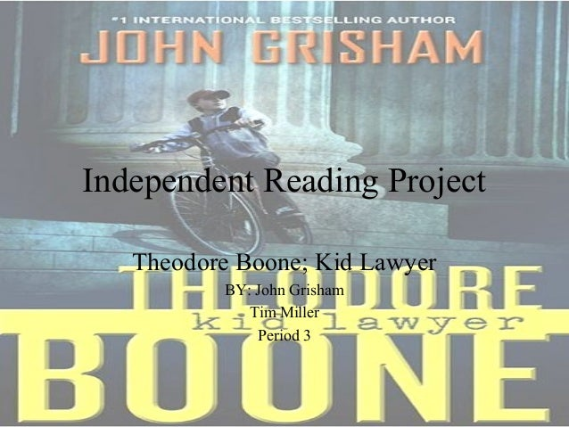 Independent Reading Project Theodore Boone; Kid Lawyer BY: John Grisham Tim Miller Period 3