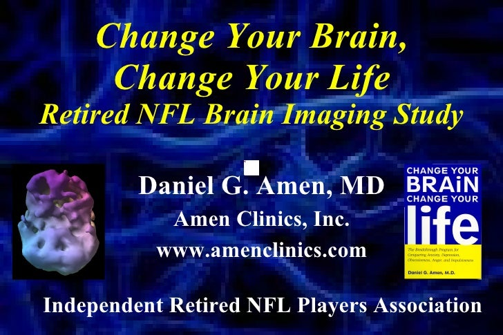 Change Your Brain, Change Your Life Retired NFL Brain Imaging Study Daniel G. Amen, MD Amen Clinics, Inc. www.amenclinics....