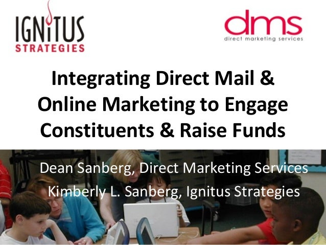 Integrating Direct Mail & Online Marketing to Engage Constituents & Raise Funds Dean Sanberg, Direct Marketing Services Ki...