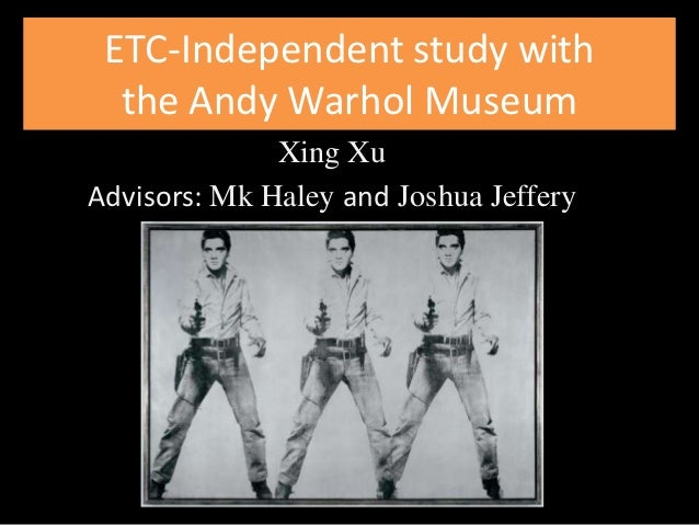 ETC-Independent study with  the Andy Warhol Museum              Xing XuAdvisors: Mk Haley and Joshua Jeffery